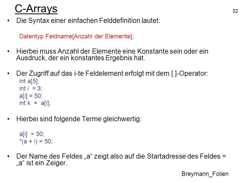 32 C-Arrays Die Syntax einer einfachen Felddefinition lautet: Datentyp Feldname[Anzahl der Elemente]; Hierbei muss Anzahl der Elemente eine Konstante