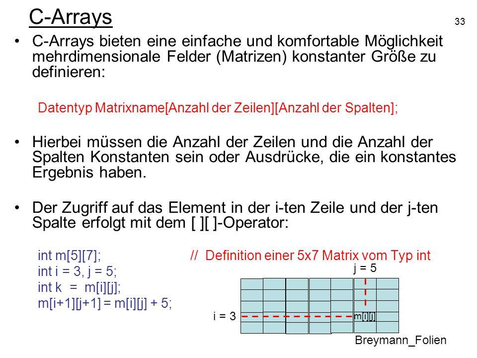 33 C-Arrays C-Arrays bieten eine einfache und komfortable Möglichkeit mehrdimensionale Felder (Matrizen) konstanter Größe zu definieren: Datentyp Matr