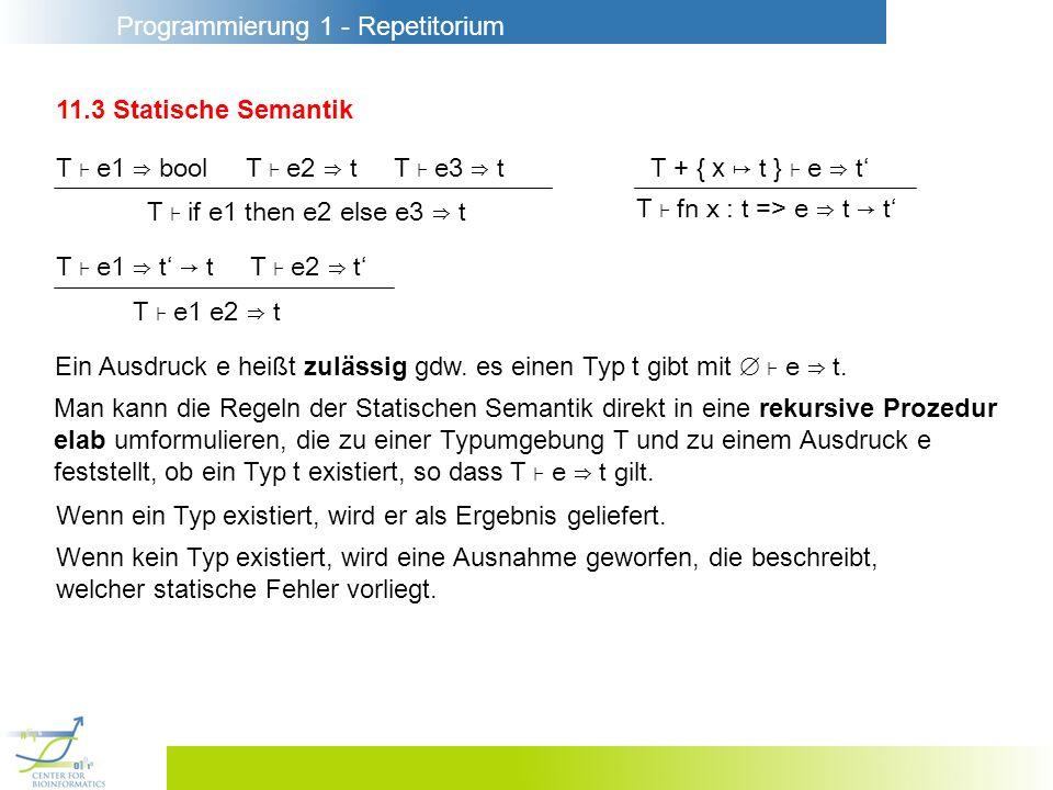 Programmierung 1 - Repetitorium 11.3 Statische Semantik T e1 bool T e2 t T e3 t Ein Ausdruck e heißt zulässig gdw. es einen Typ t gibt mit e t. Man ka