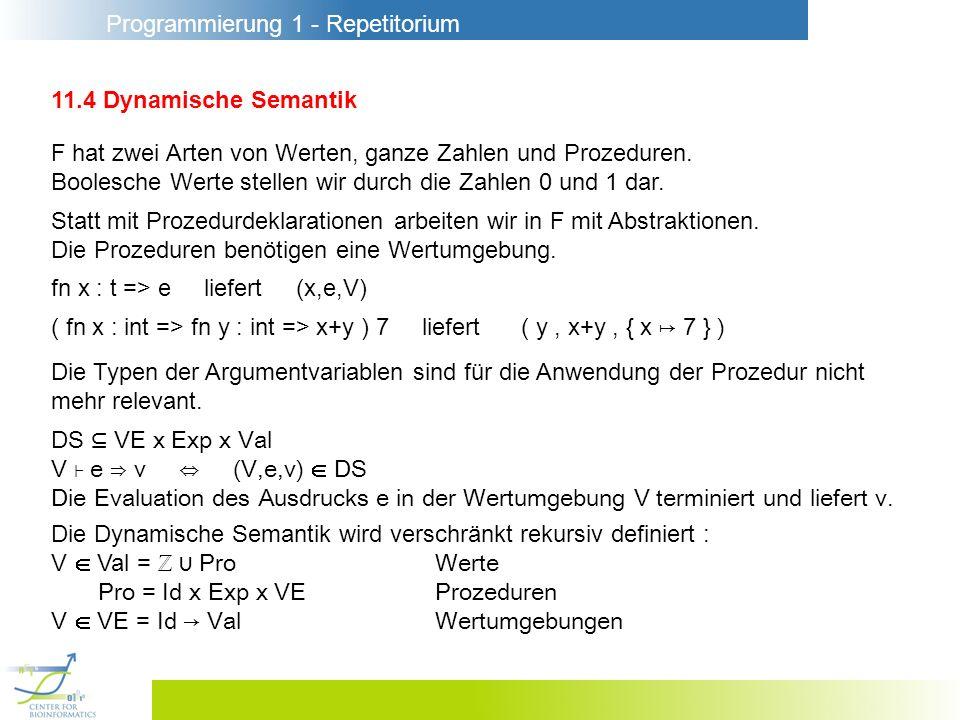 Programmierung 1 - Repetitorium 11.4 Dynamische Semantik F hat zwei Arten von Werten, ganze Zahlen und Prozeduren. Boolesche Werte stellen wir durch d