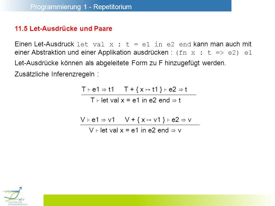 Programmierung 1 - Repetitorium 11.5 Let-Ausdrücke und Paare Einen Let-Ausdruck let val x : t = e1 in e2 end kann man auch mit einer Abstraktion und einer Applikation ausdrücken : (fn x : t => e2) e1 Let-Ausdrücke können als abgeleitete Form zu F hinzugefügt werden.