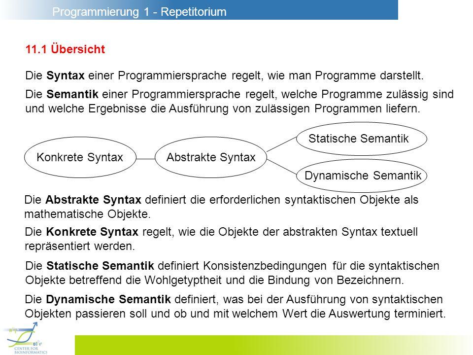 Programmierung 1 - Repetitorium 11.1 Übersicht Die Syntax einer Programmiersprache regelt, wie man Programme darstellt. Die Semantik einer Programmier