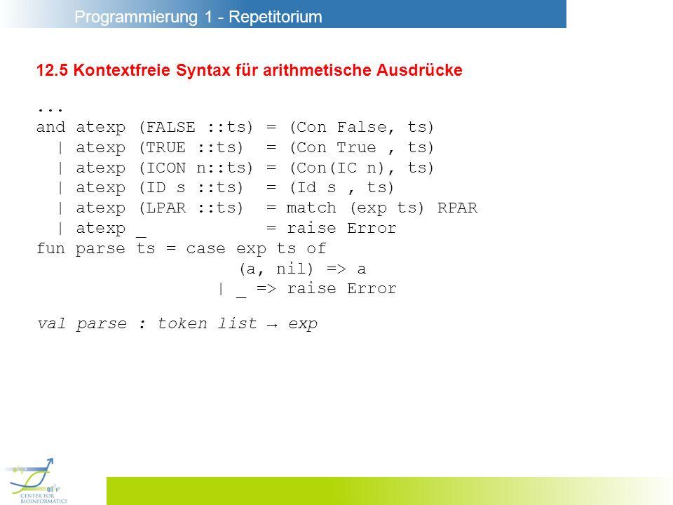 Programmierung 1 - Repetitorium 12.5 Kontextfreie Syntax für arithmetische Ausdrücke... and atexp (FALSE ::ts) = (Con False, ts) | atexp (TRUE ::ts) =