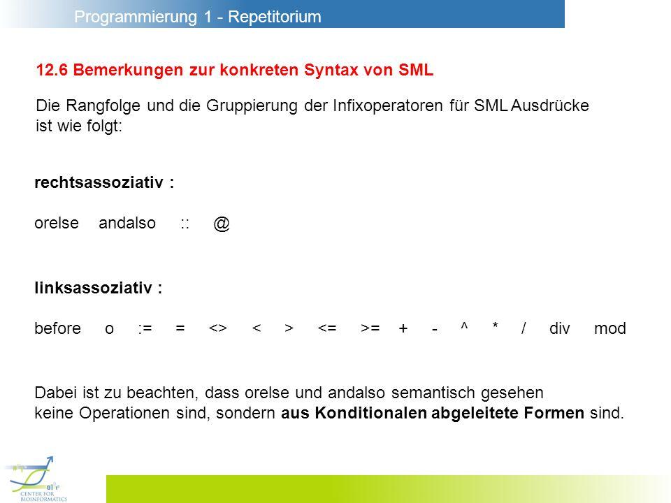 Programmierung 1 - Repetitorium 12.6 Bemerkungen zur konkreten Syntax von SML Die Rangfolge und die Gruppierung der Infixoperatoren für SML Ausdrücke