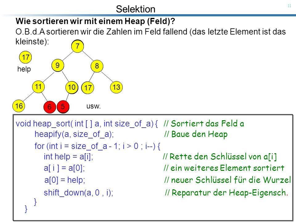 Selektion 11 Wie sortieren wir mit einem Heap (Feld)? O.B.d.A sortieren wir die Zahlen im Feld fallend (das letzte Element ist das kleinste): void hea