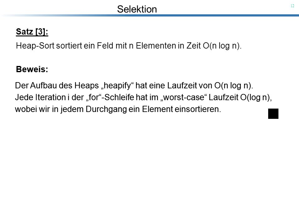 Selektion 12 Satz [3]: Heap-Sort sortiert ein Feld mit n Elementen in Zeit O(n log n). Beweis: Der Aufbau des Heaps heapify hat eine Laufzeit von O(n