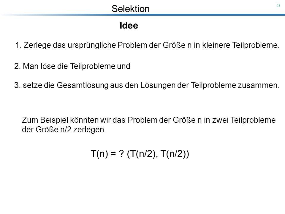 Selektion 13 Idee 1. Zerlege das ursprüngliche Problem der Größe n in kleinere Teilprobleme. 2. Man löse die Teilprobleme und 3. setze die Gesamtlösun