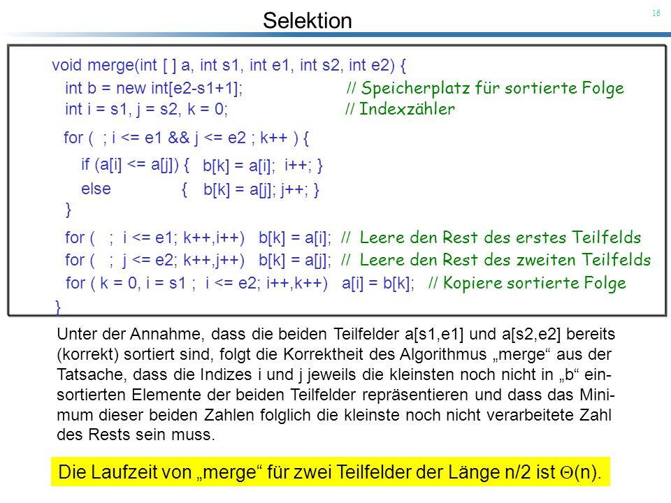 Selektion 16 Unter der Annahme, dass die beiden Teilfelder a[s1,e1] und a[s2,e2] bereits (korrekt) sortiert sind, folgt die Korrektheit des Algorithmu