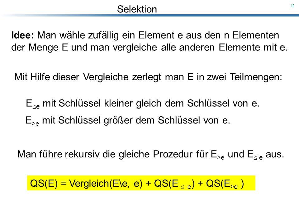 Selektion 18 Idee: Man wähle zufällig ein Element e aus den n Elementen der Menge E und man vergleiche alle anderen Elemente mit e. Mit Hilfe dieser V