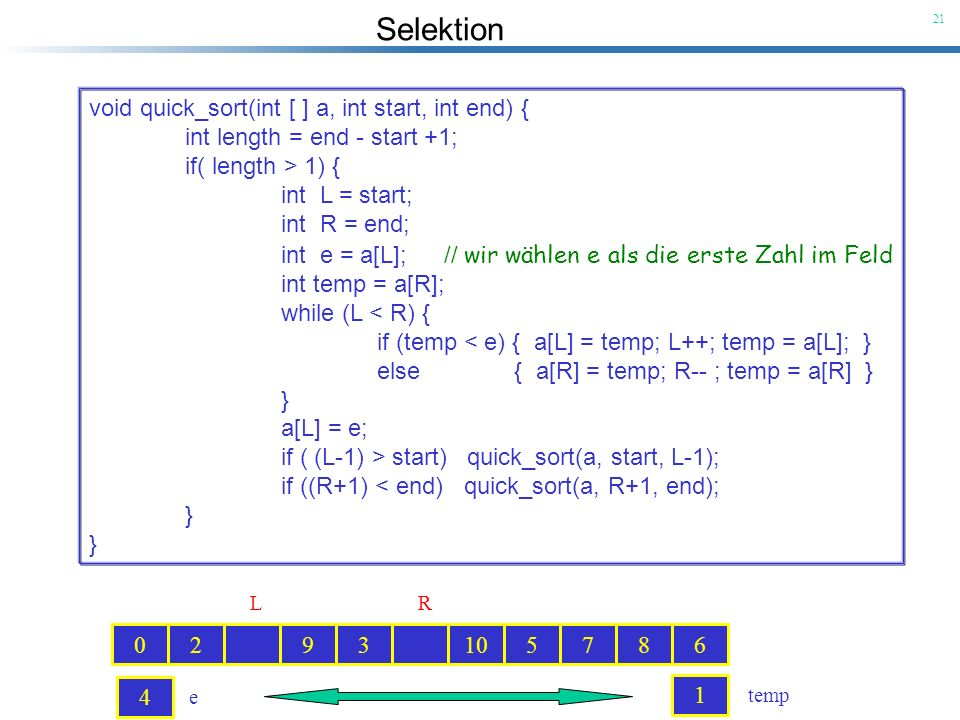 Selektion 21 void quick_sort(int [ ] a, int start, int end) { int length = end - start +1; if( length > 1) { int L = start; int R = end; int e = a[L];