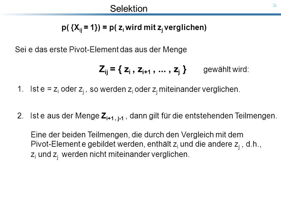 Selektion 24 p( {X ij = 1}) = p( z i wird mit z j verglichen) Sei e das erste Pivot-Element das aus der Menge Z ij = { z i, z i+1,..., z j } gewählt w