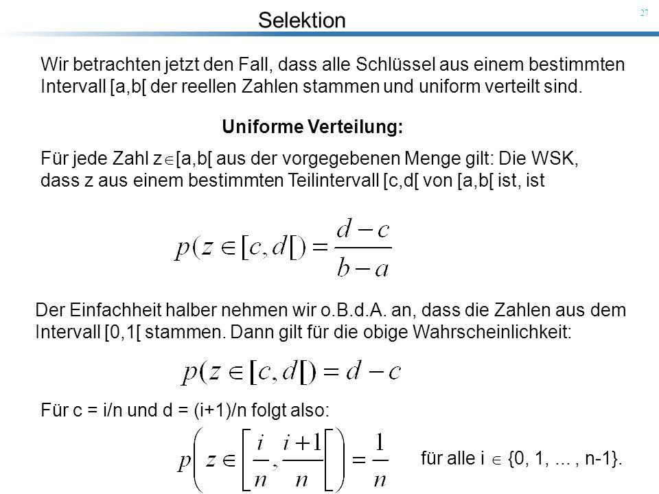 Selektion 27 Wir betrachten jetzt den Fall, dass alle Schlüssel aus einem bestimmten Intervall [a,b[ der reellen Zahlen stammen und uniform verteilt s