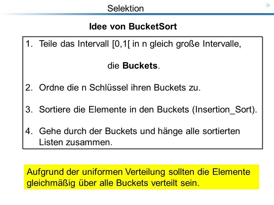 Selektion 28 Idee von BucketSort 1.Teile das Intervall [0,1[ in n gleich große Intervalle, die Buckets. 2.Ordne die n Schlüssel ihren Buckets zu. 3.So