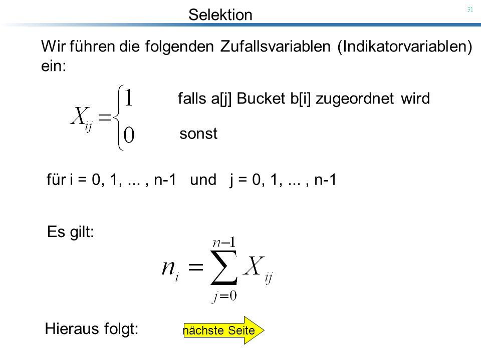 Selektion 31 Wir führen die folgenden Zufallsvariablen (Indikatorvariablen) ein: falls a[j] Bucket b[i] zugeordnet wird sonst für i = 0, 1,..., n-1 un