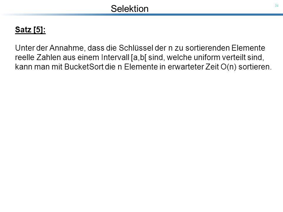 Selektion 34 Satz [5]: Unter der Annahme, dass die Schlüssel der n zu sortierenden Elemente reelle Zahlen aus einem Intervall [a,b[ sind, welche unifo