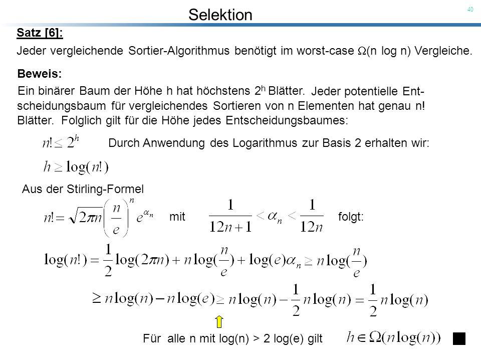 Selektion 40 Jeder vergleichende Sortier-Algorithmus benötigt im worst-case (n log n) Vergleiche. Jeder potentielle Ent- scheidungsbaum für vergleiche