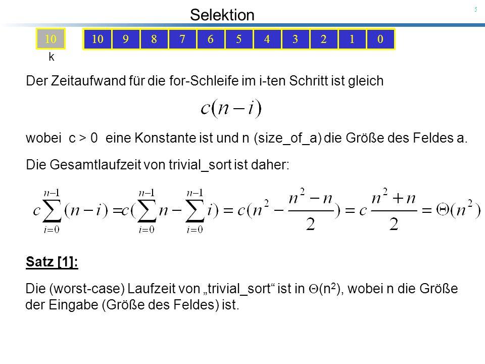 Selektion 16 Unter der Annahme, dass die beiden Teilfelder a[s1,e1] und a[s2,e2] bereits (korrekt) sortiert sind, folgt die Korrektheit des Algorithmus merge aus der Tatsache, dass die Indizes i und j jeweils die kleinsten noch nicht in b ein- sortierten Elemente der beiden Teilfelder repräsentieren und dass das Mini- mum dieser beiden Zahlen folglich die kleinste noch nicht verarbeitete Zahl des Rests sein muss.