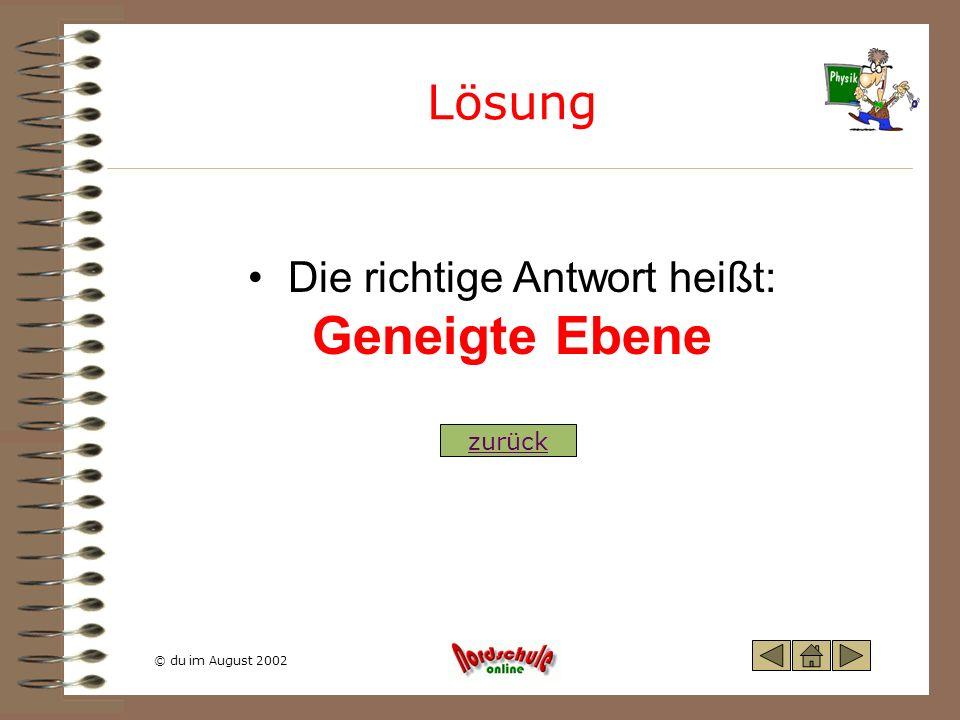 © du im August 2002 Lösung Die richtige Antwort heißt: Geneigte Ebene zurück