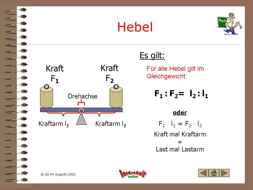 © du im August 2002 Hebel Es gilt: Kraft F 1 Kraft F 2 Kraftarm l 1 Kraftarm l 2 Drehachse Für alle Hebel gilt im Gleichgewicht: F 1 : F 2 = l 2 : l 1
