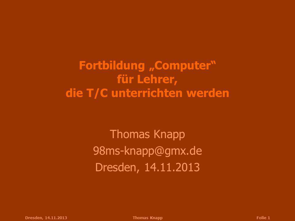 Dresden, 14.11.2013Thomas KnappFolie 1 Fortbildung Computer für Lehrer, die T/C unterrichten werden Thomas Knapp 98ms-knapp@gmx.de Dresden, 14.11.2013