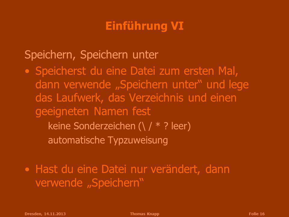 Dresden, 14.11.2013Thomas KnappFolie 16 Einführung VI Speichern, Speichern unter Speicherst du eine Datei zum ersten Mal, dann verwende Speichern unte