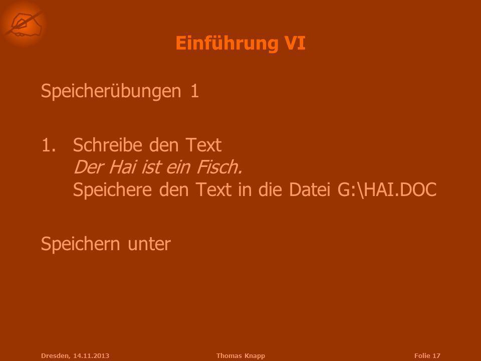 Dresden, 14.11.2013Thomas KnappFolie 17 Einführung VI Speicherübungen 1 1.Schreibe den Text Der Hai ist ein Fisch. Speichere den Text in die Datei G:\