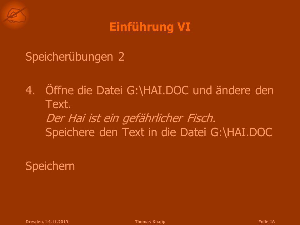 Dresden, 14.11.2013Thomas KnappFolie 18 Einführung VI Speicherübungen 2 4.Öffne die Datei G:\HAI.DOC und ändere den Text. Der Hai ist ein gefährlicher