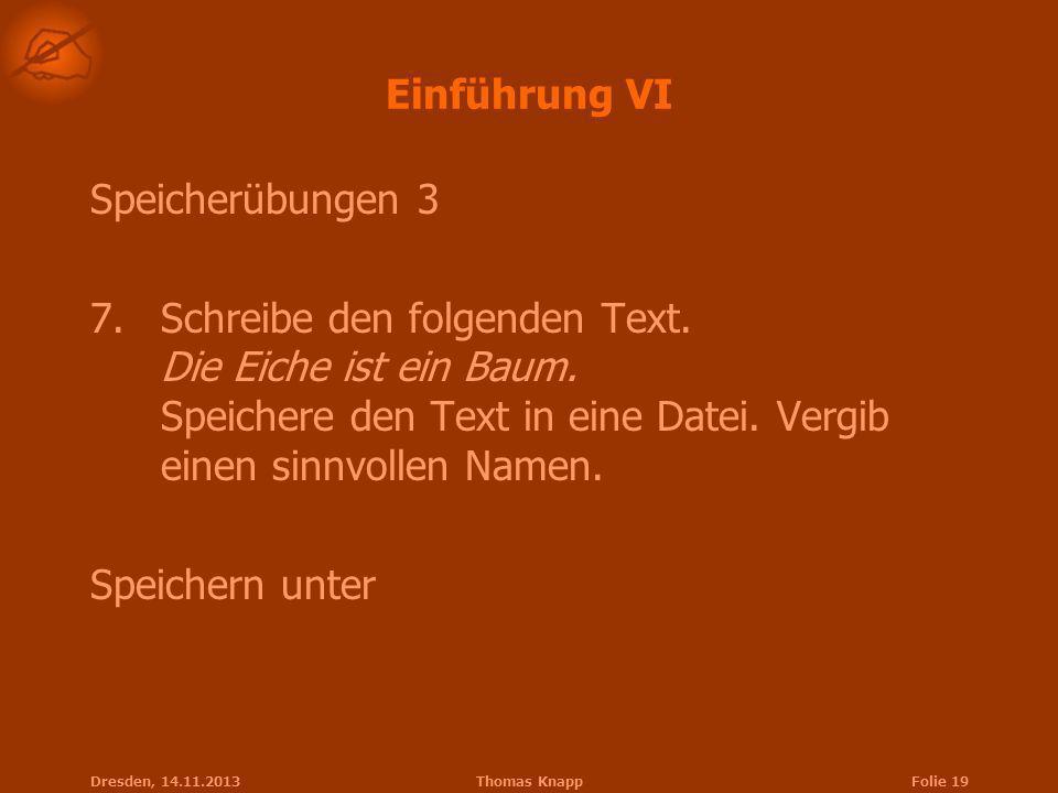 Dresden, 14.11.2013Thomas KnappFolie 19 Einführung VI Speicherübungen 3 7.Schreibe den folgenden Text. Die Eiche ist ein Baum. Speichere den Text in e