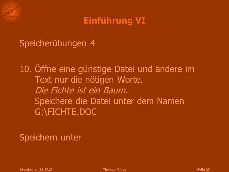 Dresden, 14.11.2013Thomas KnappFolie 20 Einführung VI Speicherübungen 4 10.Öffne eine günstige Datei und ändere im Text nur die nötigen Worte. Die Fic