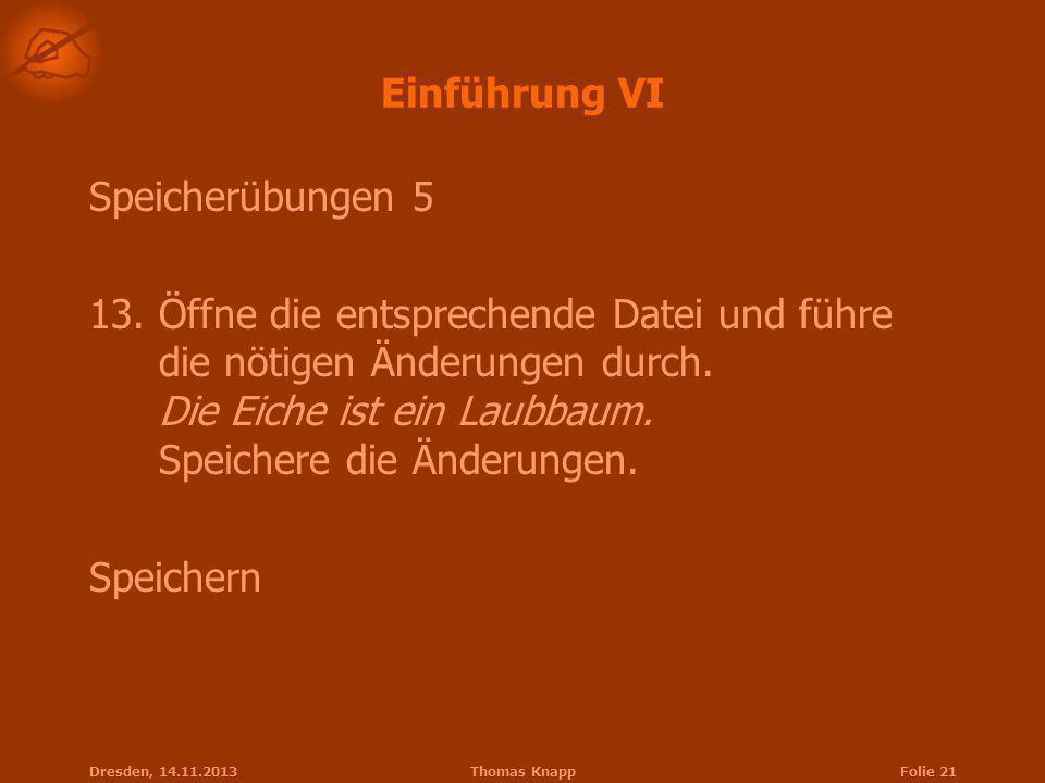 Dresden, 14.11.2013Thomas KnappFolie 21 Einführung VI Speicherübungen 5 13.Öffne die entsprechende Datei und führe die nötigen Änderungen durch. Die E