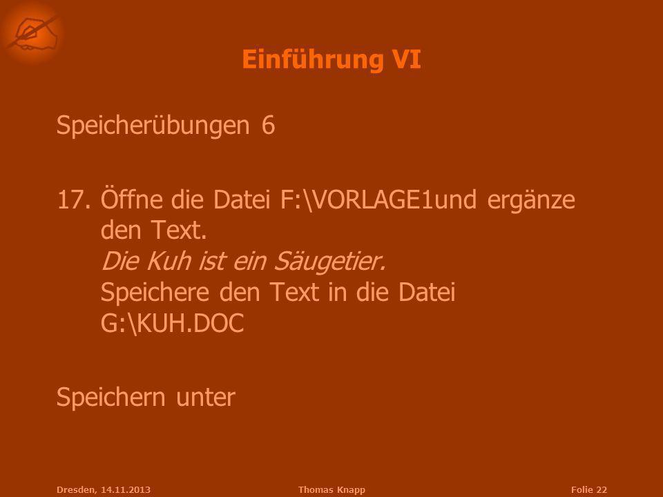 Dresden, 14.11.2013Thomas KnappFolie 22 Einführung VI Speicherübungen 6 17.Öffne die Datei F:\VORLAGE1und ergänze den Text. Die Kuh ist ein Säugetier.