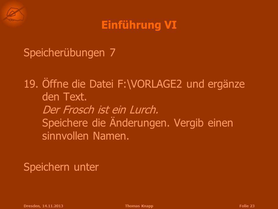Dresden, 14.11.2013Thomas KnappFolie 23 Einführung VI Speicherübungen 7 19.Öffne die Datei F:\VORLAGE2 und ergänze den Text. Der Frosch ist ein Lurch.