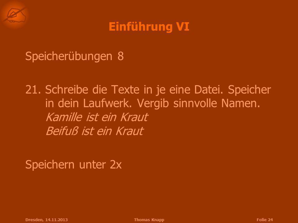 Dresden, 14.11.2013Thomas KnappFolie 24 Einführung VI Speicherübungen 8 21.Schreibe die Texte in je eine Datei. Speicher in dein Laufwerk. Vergib sinn