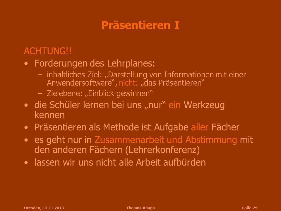 Dresden, 14.11.2013Thomas KnappFolie 25 Präsentieren I ACHTUNG!! Forderungen des Lehrplanes: –inhaltliches Ziel: Darstellung von Informationen mit ein