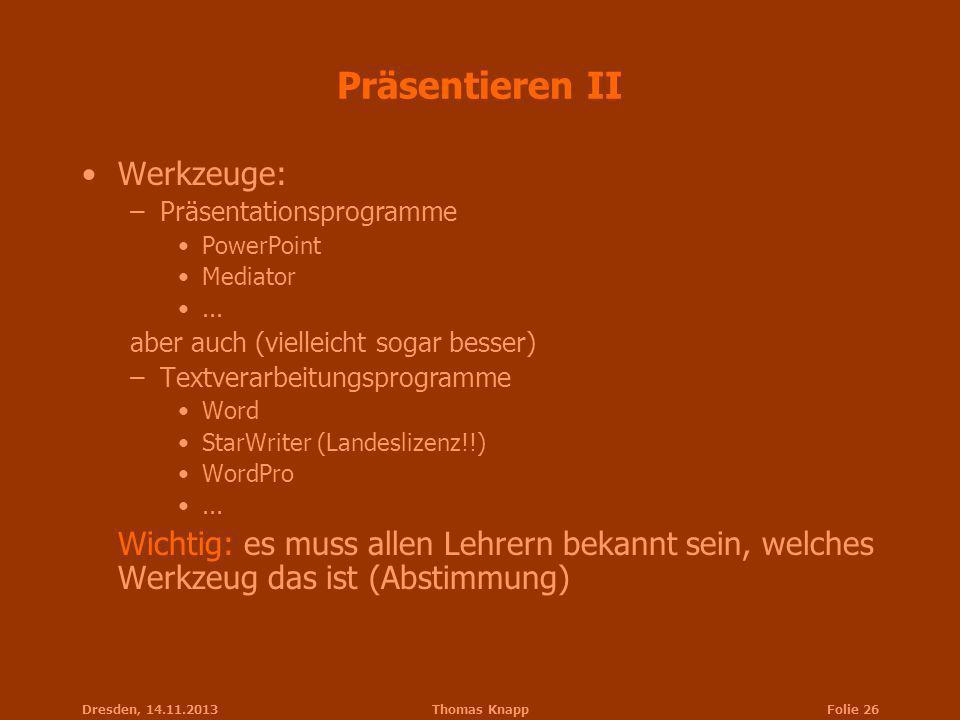 Dresden, 14.11.2013Thomas KnappFolie 26 Präsentieren II Werkzeuge: –Präsentationsprogramme PowerPoint Mediator... aber auch (vielleicht sogar besser)