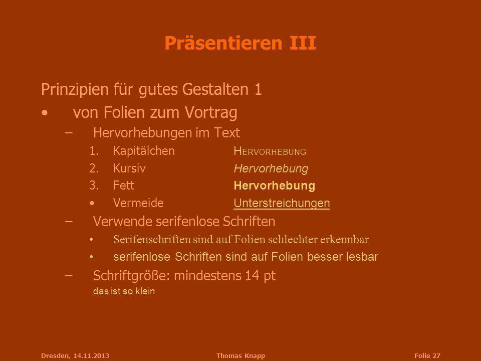 Dresden, 14.11.2013Thomas KnappFolie 27 Präsentieren III Prinzipien für gutes Gestalten 1 von Folien zum Vortrag –Hervorhebungen im Text 1.Kapitälchen