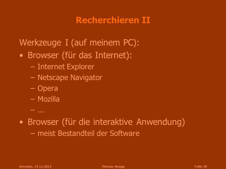 Dresden, 14.11.2013Thomas KnappFolie 30 Recherchieren II Werkzeuge I (auf meinem PC): Browser (für das Internet): –Internet Explorer –Netscape Navigat