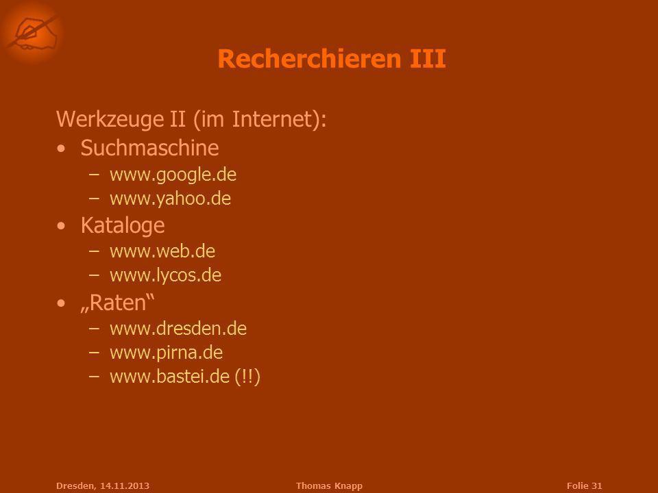 Dresden, 14.11.2013Thomas KnappFolie 31 Recherchieren III Werkzeuge II (im Internet): Suchmaschine –www.google.de –www.yahoo.de Kataloge –www.web.de –