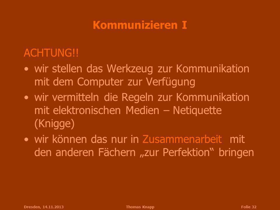 Dresden, 14.11.2013Thomas KnappFolie 32 Kommunizieren I ACHTUNG!! wir stellen das Werkzeug zur Kommunikation mit dem Computer zur Verfügung wir vermit