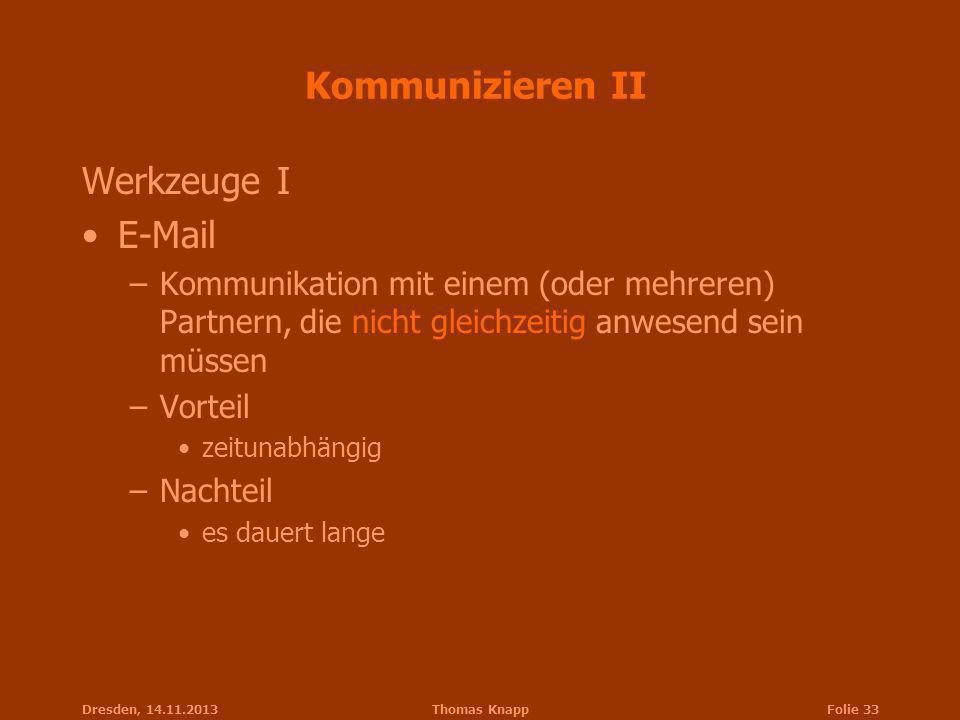Dresden, 14.11.2013Thomas KnappFolie 33 Kommunizieren II Werkzeuge I E-Mail –Kommunikation mit einem (oder mehreren) Partnern, die nicht gleichzeitig