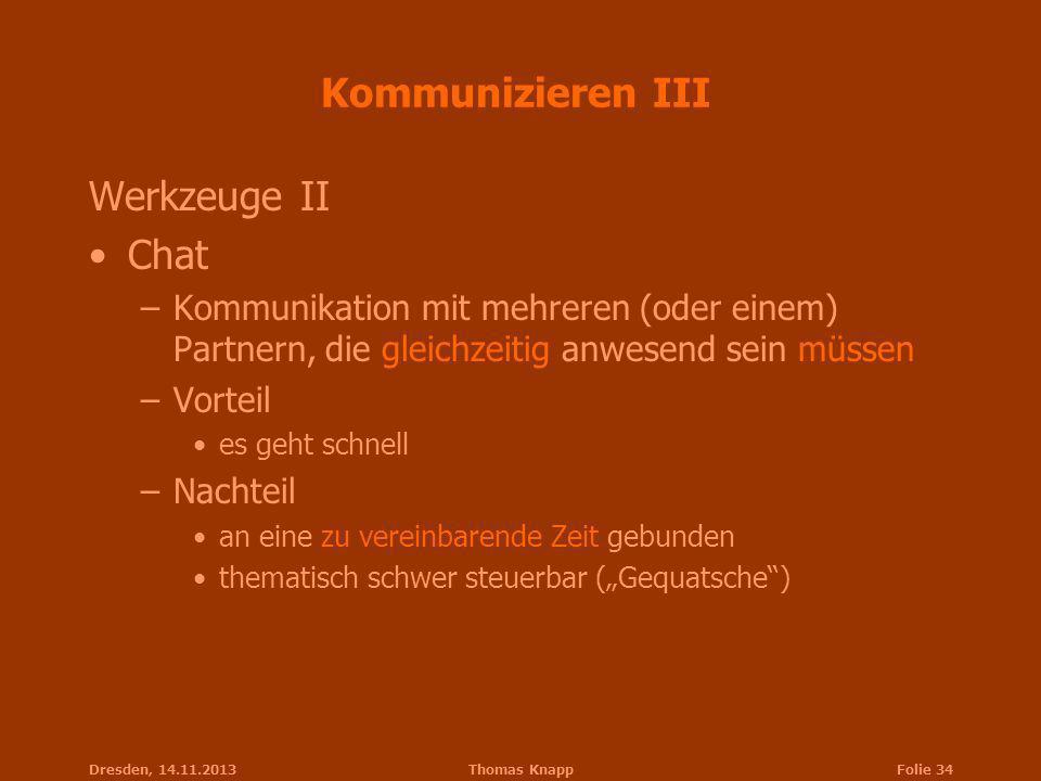Dresden, 14.11.2013Thomas KnappFolie 34 Kommunizieren III Werkzeuge II Chat –Kommunikation mit mehreren (oder einem) Partnern, die gleichzeitig anwese