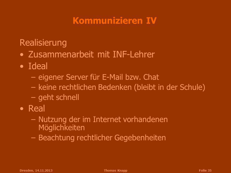 Dresden, 14.11.2013Thomas KnappFolie 35 Kommunizieren IV Realisierung Zusammenarbeit mit INF-Lehrer Ideal –eigener Server für E-Mail bzw. Chat –keine