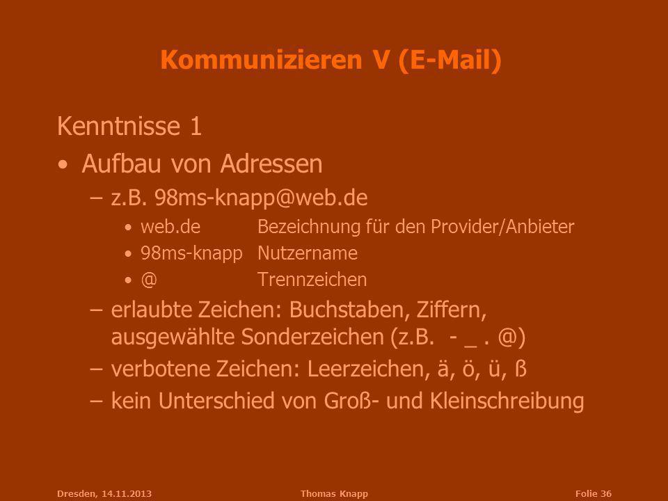 Dresden, 14.11.2013Thomas KnappFolie 36 Kommunizieren V (E-Mail) Kenntnisse 1 Aufbau von Adressen –z.B. 98ms-knapp@web.de web.deBezeichnung für den Pr