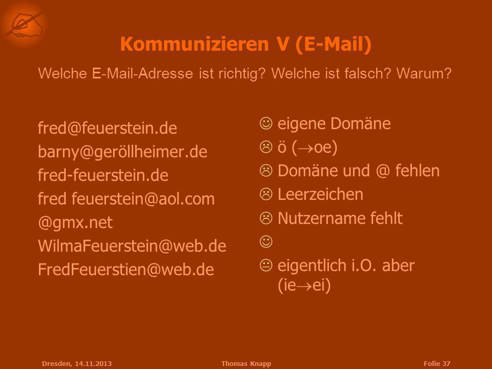 Dresden, 14.11.2013Thomas KnappFolie 37 Kommunizieren V (E-Mail) fred@feuerstein.de barny@geröllheimer.de fred-feuerstein.de fred feuerstein@aol.com @