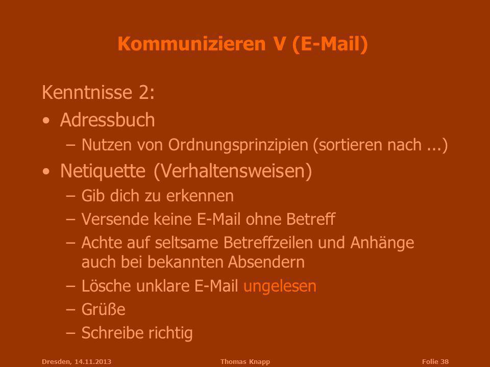 Dresden, 14.11.2013Thomas KnappFolie 38 Kommunizieren V (E-Mail) Kenntnisse 2: Adressbuch –Nutzen von Ordnungsprinzipien (sortieren nach...) Netiquett