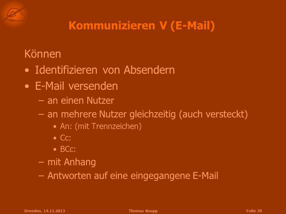 Dresden, 14.11.2013Thomas KnappFolie 39 Kommunizieren V (E-Mail) Können Identifizieren von Absendern E-Mail versenden –an einen Nutzer –an mehrere Nut