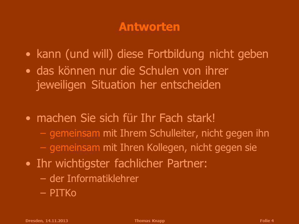 Dresden, 14.11.2013Thomas KnappFolie 4 Antworten kann (und will) diese Fortbildung nicht geben das können nur die Schulen von ihrer jeweiligen Situati
