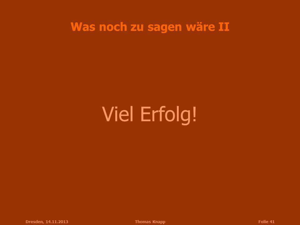 Dresden, 14.11.2013Thomas KnappFolie 41 Was noch zu sagen wäre II Viel Erfolg!