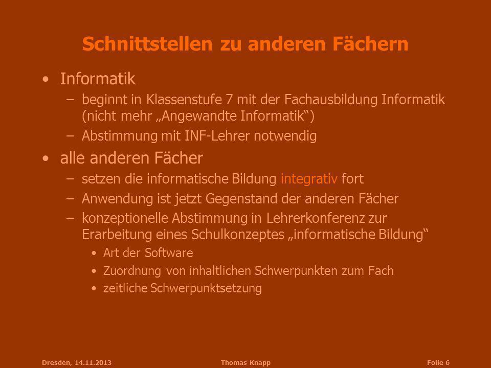 Dresden, 14.11.2013Thomas KnappFolie 6 Schnittstellen zu anderen Fächern Informatik –beginnt in Klassenstufe 7 mit der Fachausbildung Informatik (nich