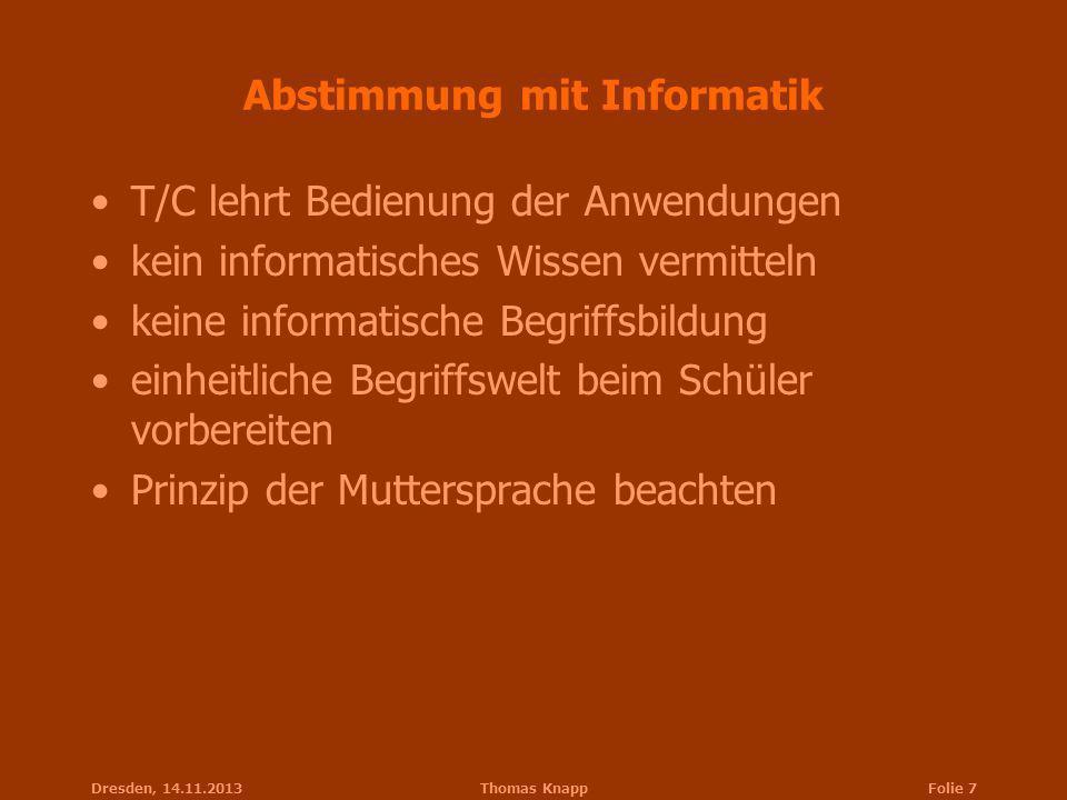 Dresden, 14.11.2013Thomas KnappFolie 7 Abstimmung mit Informatik T/C lehrt Bedienung der Anwendungen kein informatisches Wissen vermitteln keine infor